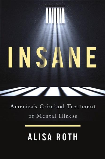 insane americas criminal treatment of mental illness